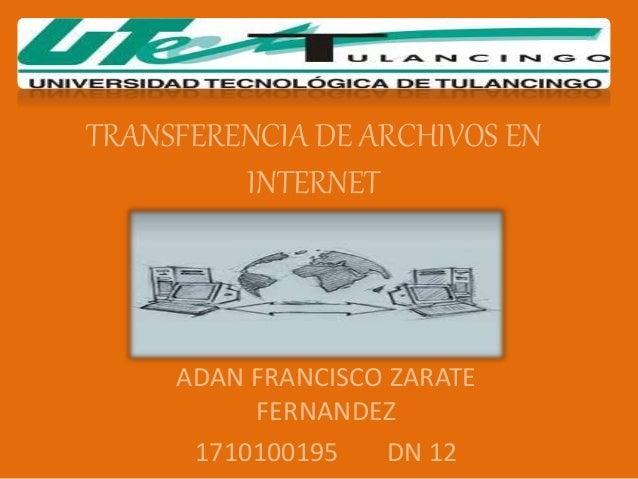 TRANSFERENCIA DE ARCHIVOS EN INTERNET ADAN FRANCISCO ZARATE FERNANDEZ 1710100195 DN 12