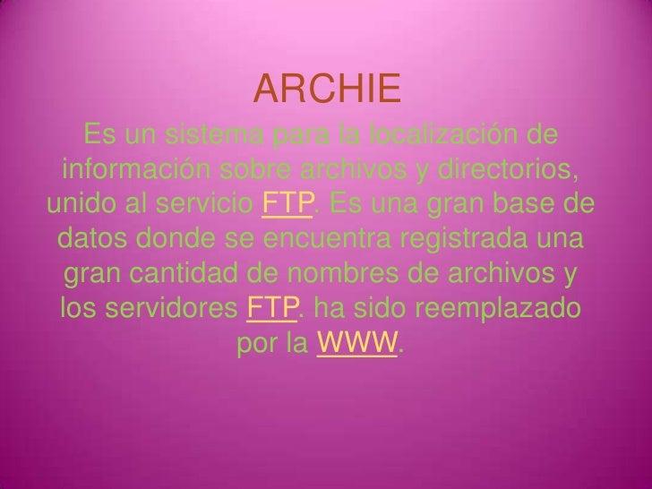 ARCHIE<br />Es un sistema para la localización de información sobre archivos y directorios, unido al servicio FTP. Es una ...