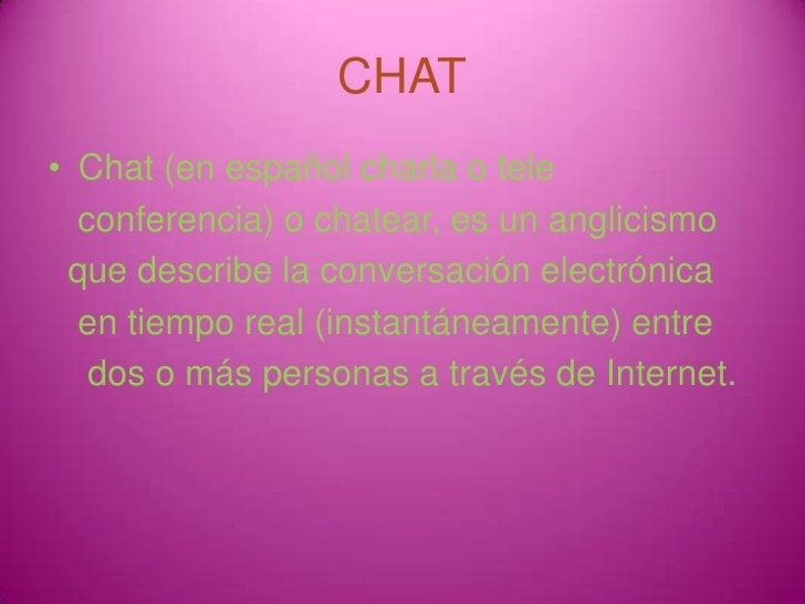CHAT<br />Chat (en español charla o tele <br />   conferencia) o chatear, es un anglicismo <br />  que describe la convers...