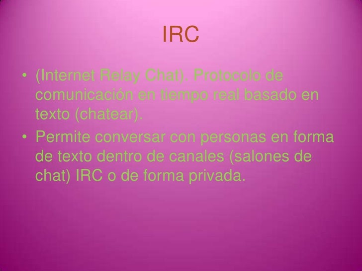 IRC<br />(Internet Relay Chat). Protocolo de comunicación en tiemporeal basado en texto (chatear). <br />Permite conversar...