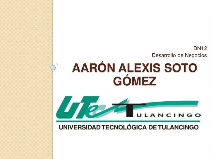 DN12          Desarrollo de NegociosAARÓN ALEXIS SOTO     GÓMEZ