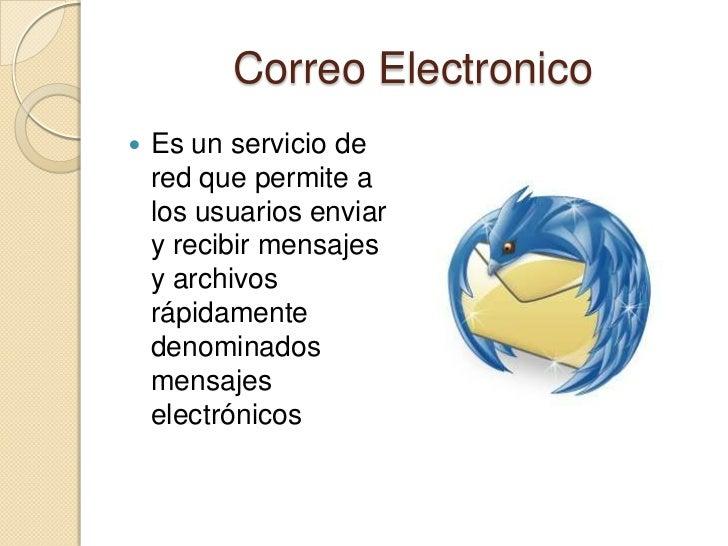 Correo Electronico   Es un servicio de    red que permite a    los usuarios enviar    y recibir mensajes    y archivos   ...