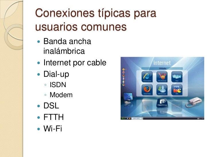 Conexiones típicas parausuarios comunes Banda ancha  inalámbrica Internet por cable Dial-up    ◦ ISDN    ◦ Modem DSL ...