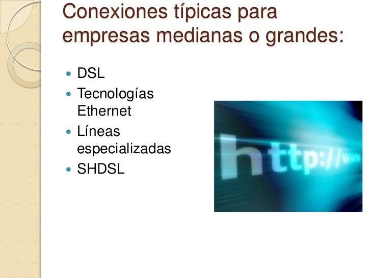 Conexiones típicas paraempresas medianas o grandes: DSL Tecnologías  Ethernet Líneas  especializadas SHDSL