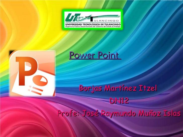 Power Point  Borjas Martínez Itzel  DN12 Profe: José Raymundo Muñoz Islas