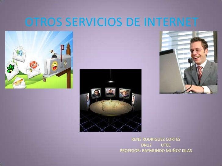 OTROS SERVICIOS DE INTERNET<br />RENE RODRIGUEZ CORTES<br />DN12         UTEC<br />PROFESOR: RAYMUNDO MUÑOZ ISLAS<br />