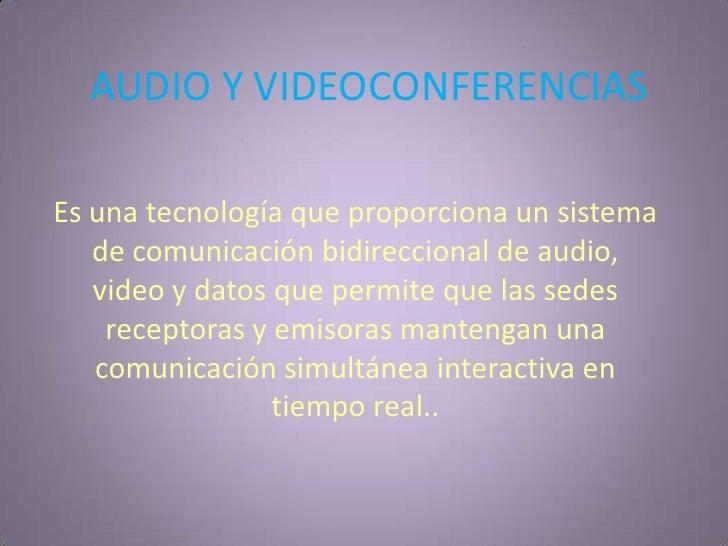 AUDIO Y VIDEOCONFERENCIAS<br />Es una tecnología que proporciona un sistema de comunicación bidireccional de audio, video...