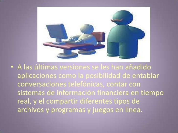 A las últimas versiones se les han añadido aplicaciones como la posibilidad de entablar conversaciones telefónicas, contar...