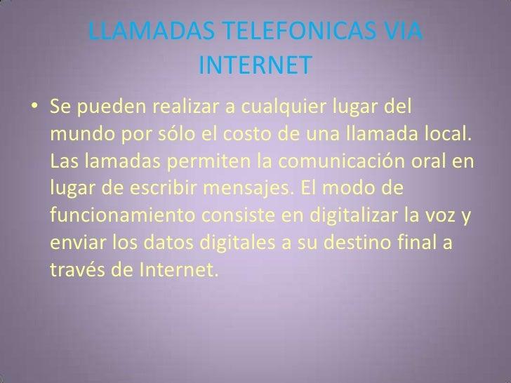 LLAMADAS TELEFONICAS VIA INTERNET<br />Se pueden realizar a cualquier lugar del mundo por sólo el costo de una llamada loc...