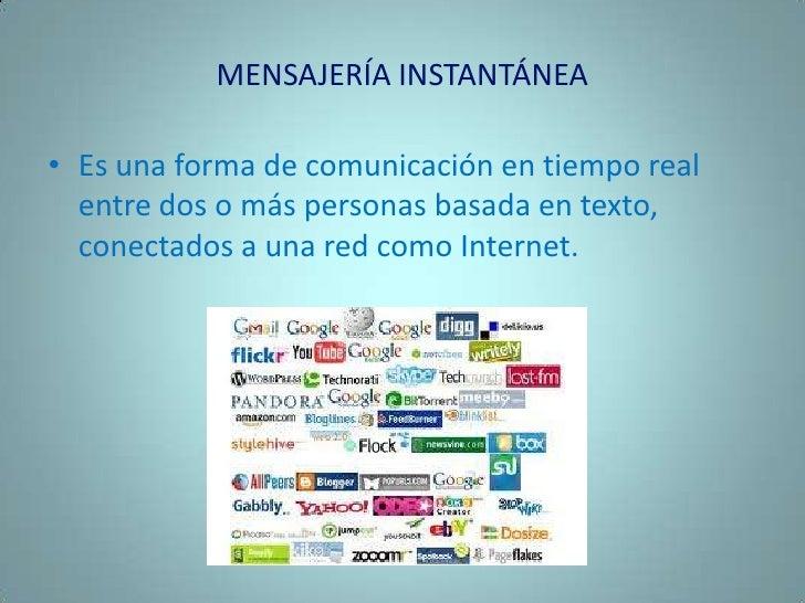 MENSAJERÍA INSTANTÁNEA<br />Es una forma de comunicación en tiempo real entre dos o más personas basada en texto, conectad...