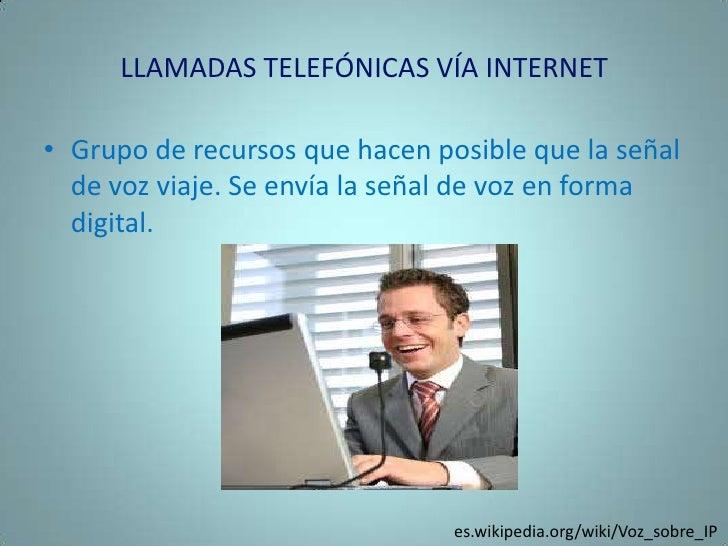 LLAMADAS TELEFÓNICAS VÍA INTERNET<br />Grupo de recursos que hacen posible que la señal de voz viaje. Se envía la señal de...