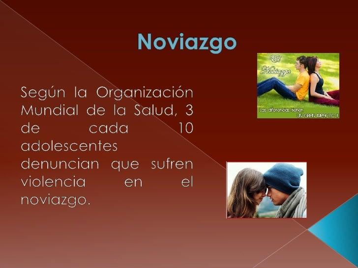 Noviazgo<br />Según la Organización Mundial de la Salud, 3 de cada 10 adolescentes denuncian que sufren violencia en el no...