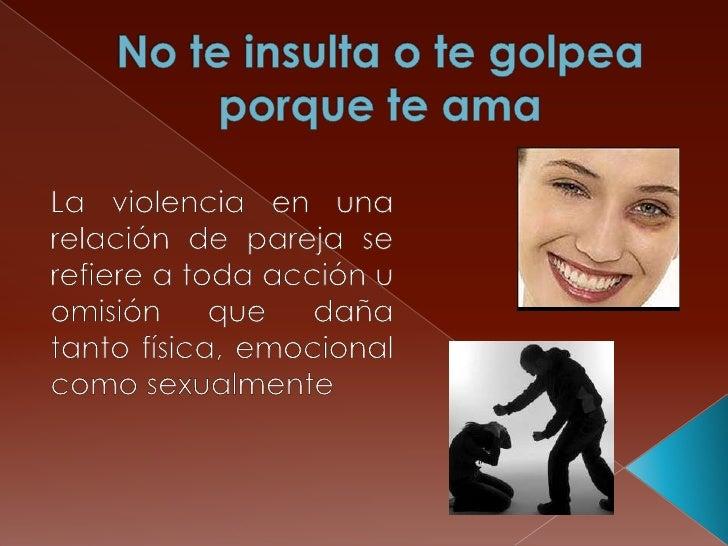 No te insulta o te golpea porque te ama <br />La violencia en una relación de pareja se refiere a toda acción u omisión qu...