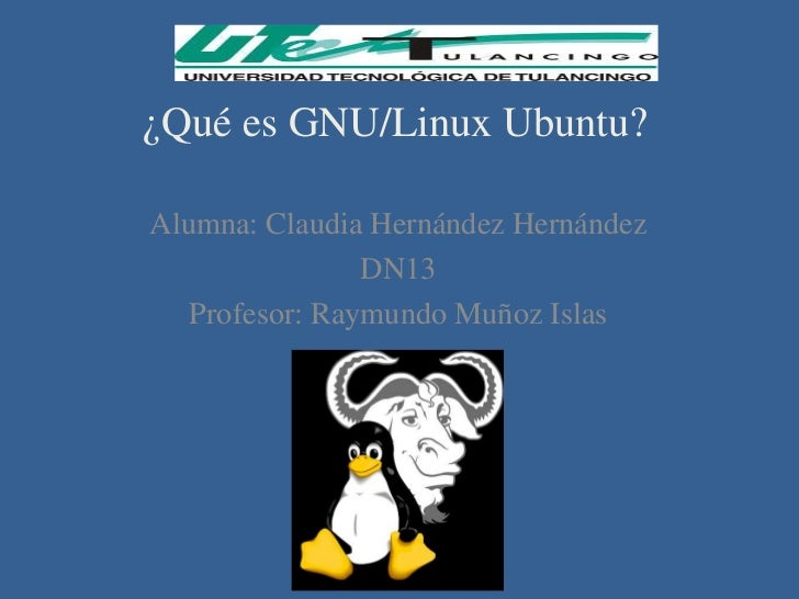 ¿Qué es GNU/Linux Ubuntu?Alumna: Claudia Hernández Hernández                DN13   Profesor: Raymundo Muñoz Islas