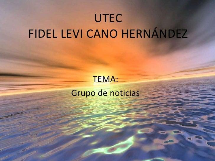 UTECFIDEL LEVI CANO HERNÁNDEZ<br />TEMA:<br />Grupo de noticias<br />