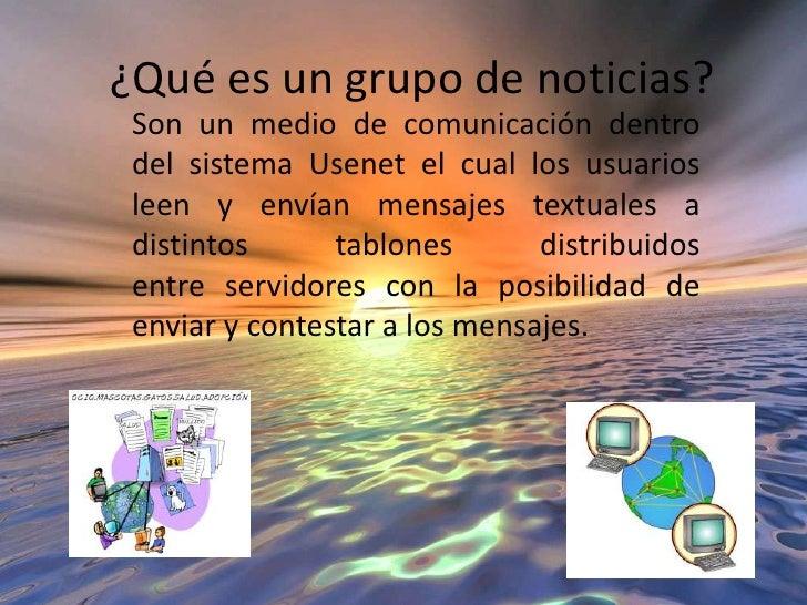 ¿Qué es un grupo de noticias?<br />Son unmedio de comunicacióndentro del sistemaUsenetel cual los usuarios leen y envía...