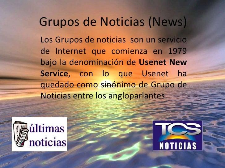 Grupos de Noticias (News)<br />Los Grupos de noticias son un servicio de Internet que comienza en 1979 bajo la denominació...