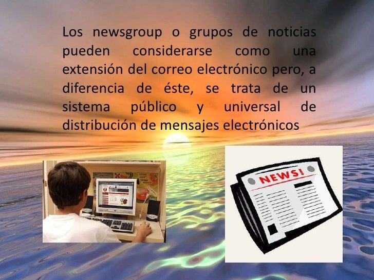 Los newsgroup o grupos de noticias pueden considerarse como una extensión del correo electrónico pero, a diferencia de ést...