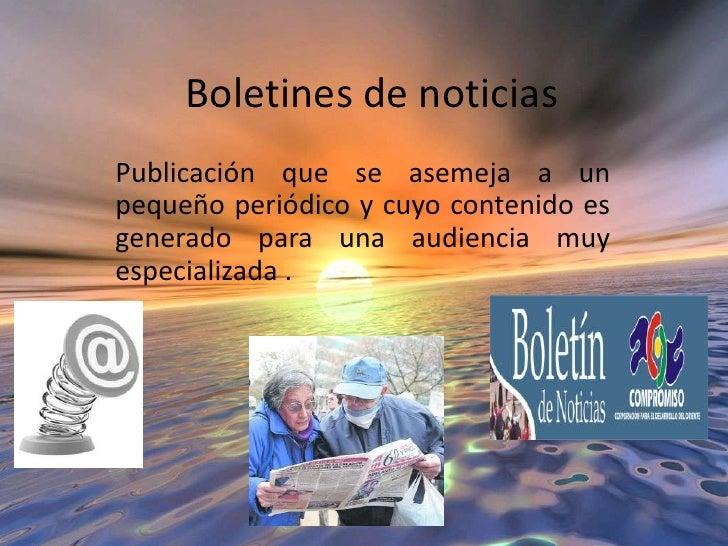 Boletines de noticias<br />Publicación que se asemeja a un pequeño periódico y cuyo contenido es generado para una audienc...
