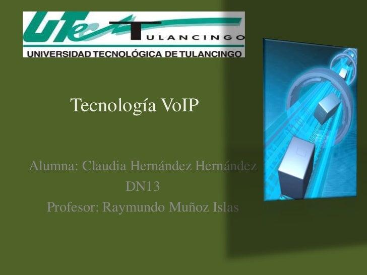 Tecnología VoIPAlumna: Claudia Hernández Hernández                DN13   Profesor: Raymundo Muñoz Islas