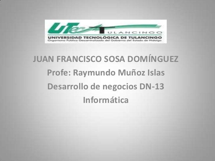 JUAN FRANCISCO SOSA DOMÍNGUEZ   Profe: Raymundo Muñoz Islas   Desarrollo de negocios DN-13            Informática