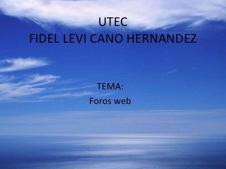 UTECFIDEL LEVI CANO HERNANDEZ<br />TEMA:<br />Foros web<br />