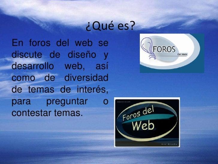 ¿Qué es?<br />En foros del web se discute de diseño y desarrollo web, así como de diversidad de temas de interés, para pre...