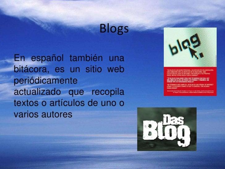 Blogs <br />En español también una bitácora, es un sitio web periódicamente actualizado que recopila textos o artículos de...