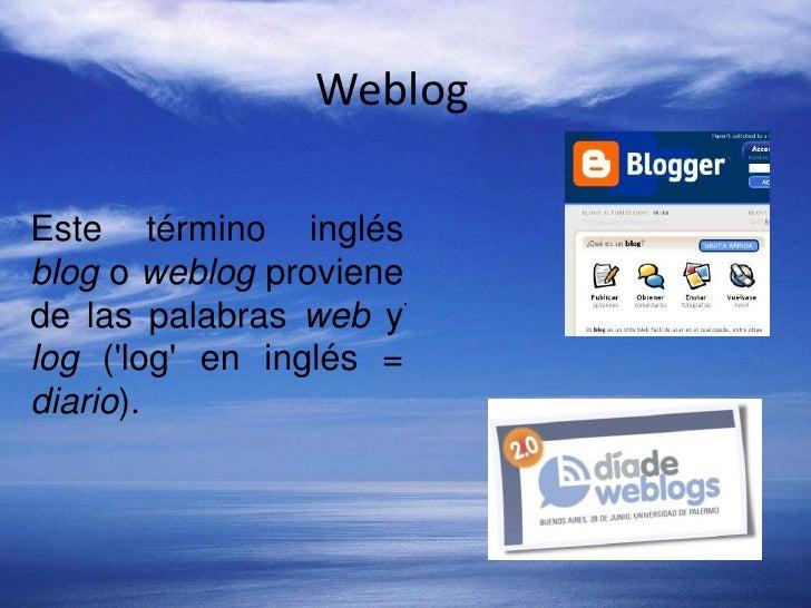Weblog<br />Este término inglés blog o weblog proviene de las palabras web y log ('log' en inglés = diario).<br />