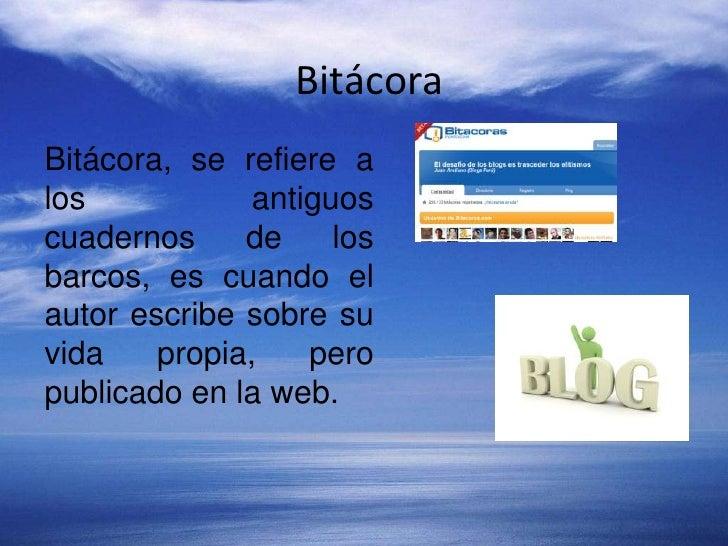 Bitácora <br />Bitácora, se refiere a los antiguos cuadernos de los barcos, es cuando el autor escribe sobre su vida propi...