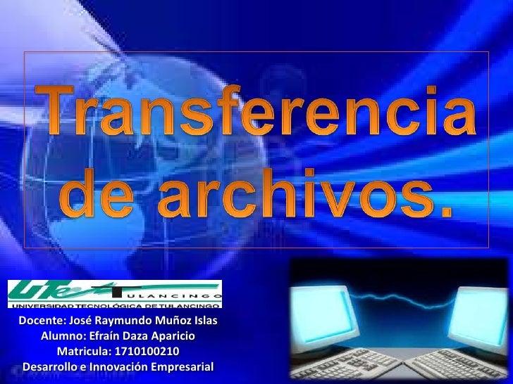 Transferencia de archivos.<br />Docente: José Raymundo Muñoz Islas<br />Alumno: Efraín Daza Aparicio<br />Matricula: 17101...