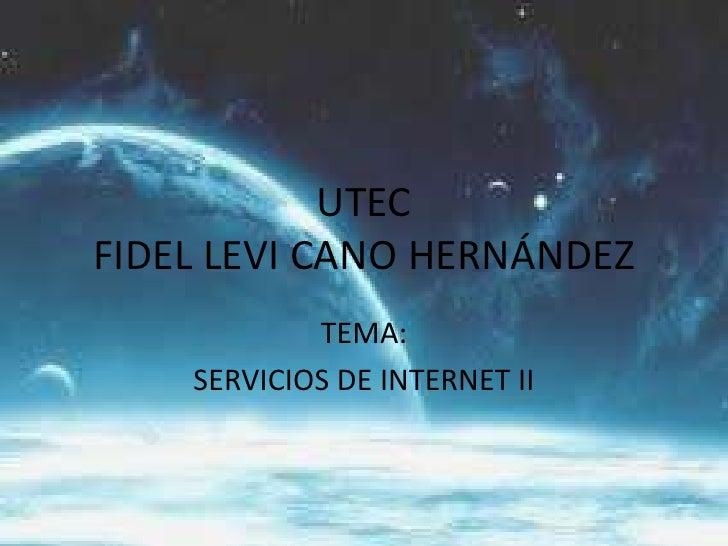 UTECFIDEL LEVI CANO HERNÁNDEZ <br />TEMA:<br />SERVICIOS DE INTERNET II<br />