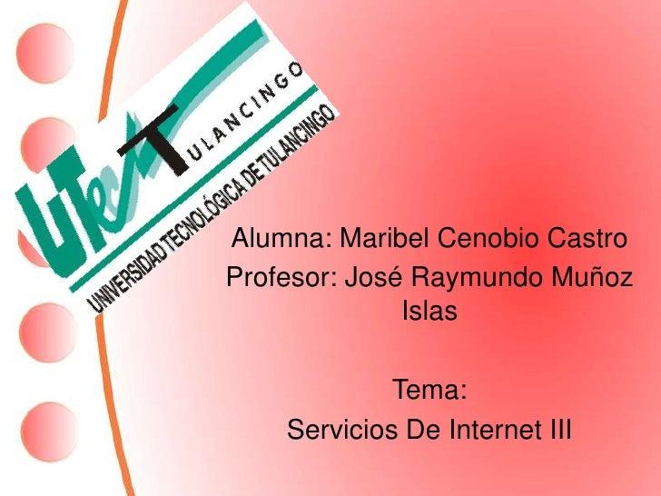 Alumna: Maribel Cenobio Castro<br />Profesor: José Raymundo Muñoz Islas<br />Tema:<br />Servicios De Internet III<br />