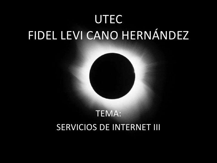 UTECFIDEL LEVI CANO HERNÁNDEZ <br />TEMA:<br />SERVICIOS DE INTERNET III<br />