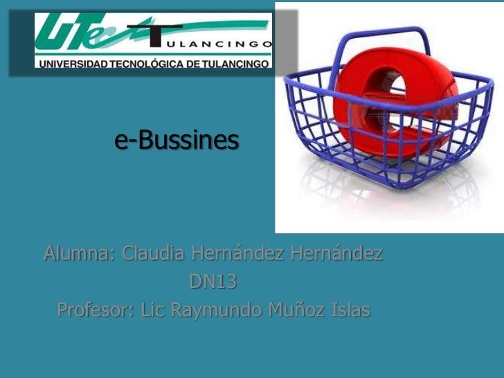 e-BussinesAlumna: Claudia Hernández Hernández                 DN13 Profesor: Lic Raymundo Muñoz Islas