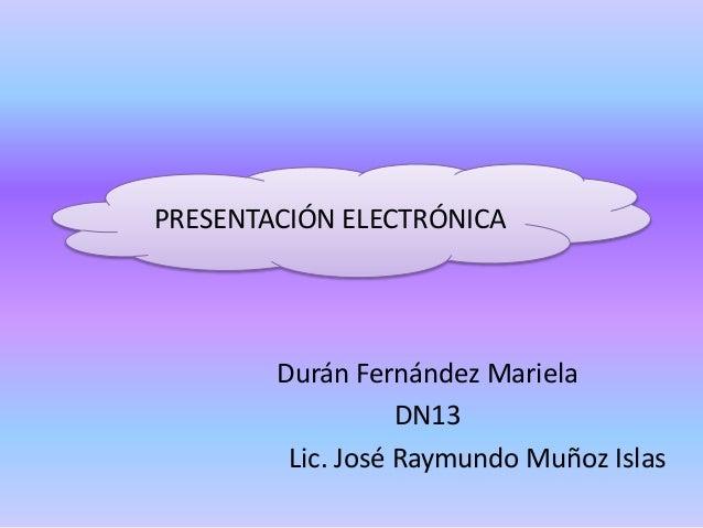 PRESENTACIÓN ELECTRÓNICA Durán Fernández Mariela DN13 Lic. José Raymundo Muñoz Islas