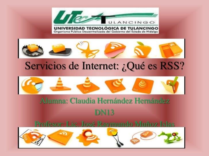 Servicios de Internet: ¿Qué es RSS?   Alumna: Claudia Hernández Hernández                     DN13  Profesor: Lic. José Ra...