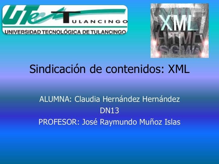 Sindicación de contenidos: XML ALUMNA: Claudia Hernández Hernández                DN13 PROFESOR: José Raymundo Muñoz Islas