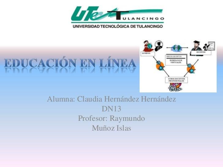 Alumna: Claudia Hernández Hernández               DN13        Profesor: Raymundo            Muñoz Islas