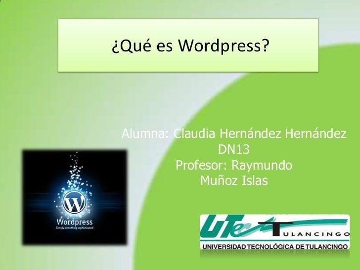 ¿Qué es Wordpress? Alumna: Claudia Hernández Hernández                 DN13         Profesor: Raymundo             Muñoz I...