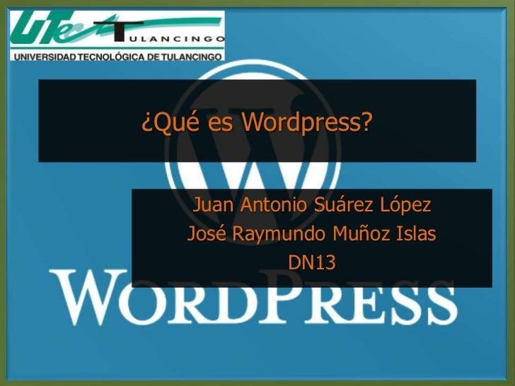 ¿Qué es Wordpress?    Juan Antonio Suárez López   José Raymundo Muñoz Islas              DN13