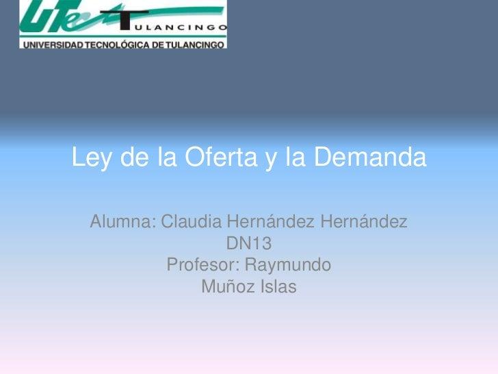 Ley de la Oferta y la Demanda Alumna: Claudia Hernández Hernández                 DN13         Profesor: Raymundo         ...