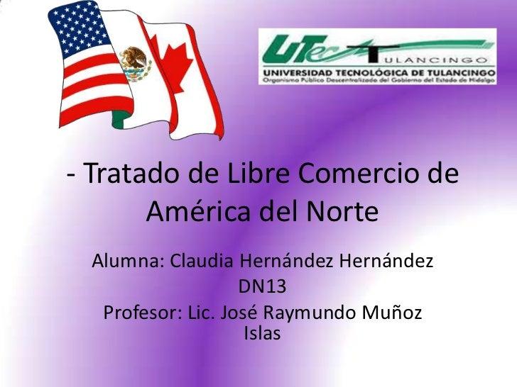- Tratado de Libre Comercio de       América del Norte Alumna: Claudia Hernández Hernández                   DN13  Profeso...