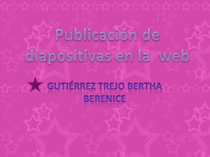 Publicación de diapositivas en la  web<br />Gutiérrez Trejo Bertha Berenice <br />