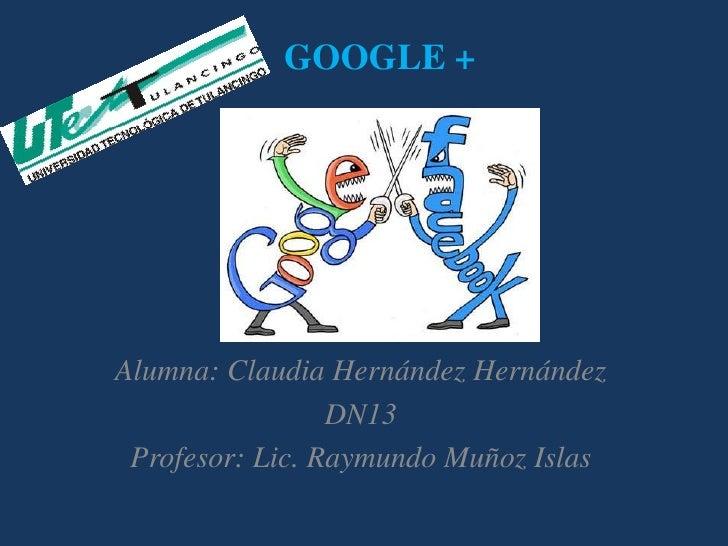 GOOGLE +Alumna: Claudia Hernández Hernández                 DN13 Profesor: Lic. Raymundo Muñoz Islas