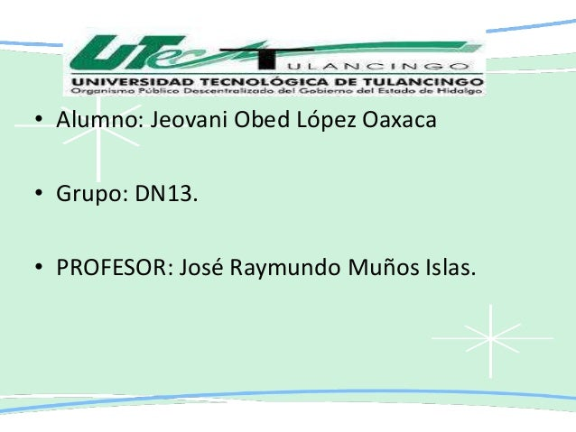 • Alumno: Jeovani Obed López Oaxaca • Grupo: DN13. • PROFESOR: José Raymundo Muños Islas.