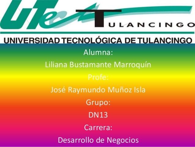 Alumna: Liliana Bustamante Marroquín Profe: José Raymundo Muñoz Isla Grupo: DN13 Carrera: Desarrollo de Negocios
