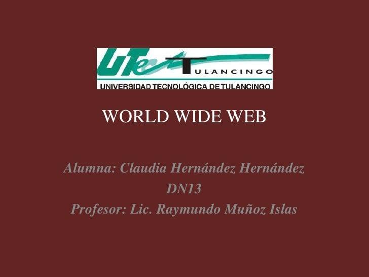 WORLD WIDE WEBAlumna: Claudia Hernández Hernández                 DN13 Profesor: Lic. Raymundo Muñoz Islas