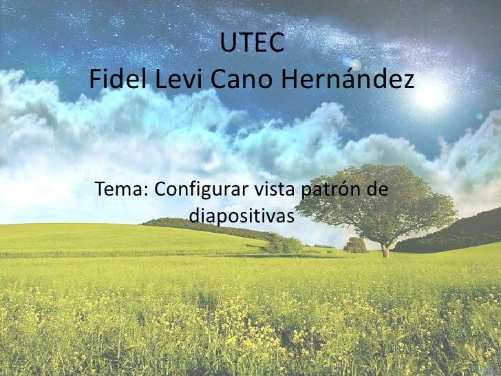 UTECFidel Levi Cano Hernández<br />Tema: Configurar vista patrón de diapositivas<br />
