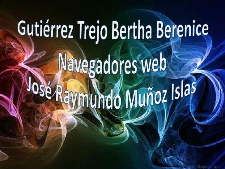 Gutiérrez Trejo Bertha BereniceNavegadores web José Raymundo Muñoz Islas  <br />